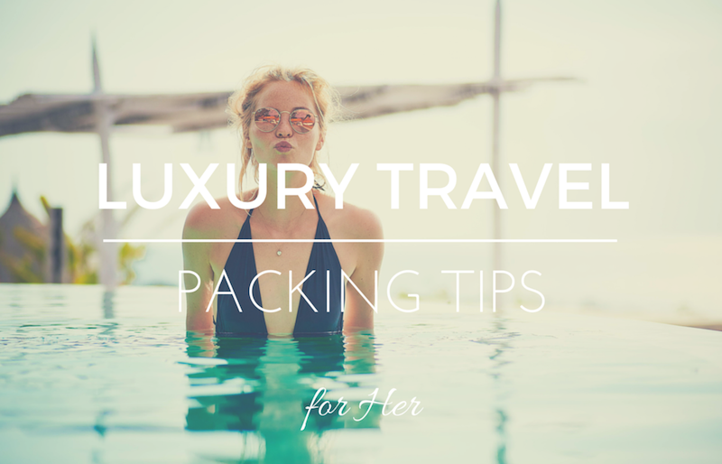 Luxury Travel Packing Tips for Her